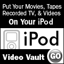 Put your movies, tapes, recorded TV and videos on your iPod! Click Here for Video Vault