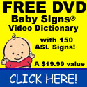 Get a FREE Baby Signs Video Dictionary DVD with 150 ASL signs. No coupon code needed.