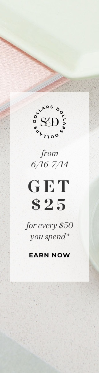S&D Dollars = guilt-free splurging. Get $25 for every $50 you spend through 7/14, then shop your heart out starting 7/21.