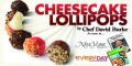 For The Gourmet Cheesecake Lollipops by Chef David Burke