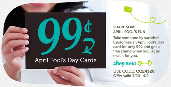 99¢ April Fool's Day Cards + Free Stamp at Cardstore! Use Code: CCE4320, Valid through 3/26/14. Shop Now!