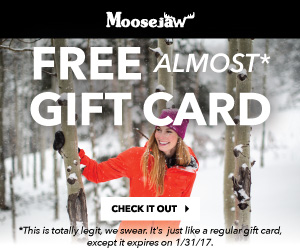 Get a free Moosejaw gift card with a full-price item $99+ With Code: MJCARD16. Deal ends 12/4/16, so hop to. Some exclusions apply. Sorry about it.
