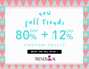 "Bargains are right here waiting for you! Trendsgal put forward new fall sale and you can enjoy up to 80% off and extra 12% off with coupon ""FALL12"". No more hesitation and just buying!"