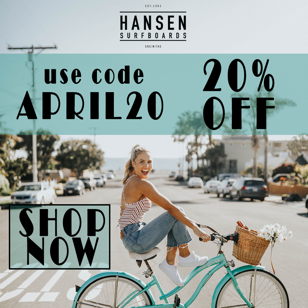 20% Off All Orders with code APRIL20 at HansenSurf.com through 4/30/20.