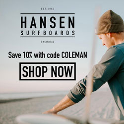 10% Off All Orders with code COLEMAN at HansenSurf.com.