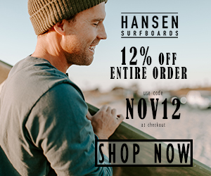 12% Off All Orders with code NOV12 at HansenSurf.com 11/1-11/24/20.