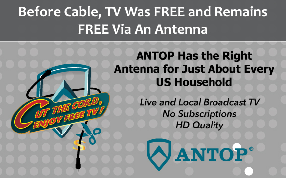 Before cable, TV was FREE and remains FREE via an antenna. ANTOP has the right antenna for just about every US household. No Subscriptions. Cut the cord now!