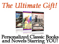 Step into a personalized edition of a classic book or Romance novel starring friends and family. The ultimate gift!  Now optionally with your photo on the cover too!